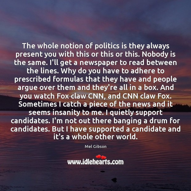 The whole notion of politics is they always present you with this Mel Gibson Picture Quote