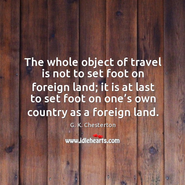 The whole object of travel is not to set foot on foreign land; G. K. Chesterton Picture Quote