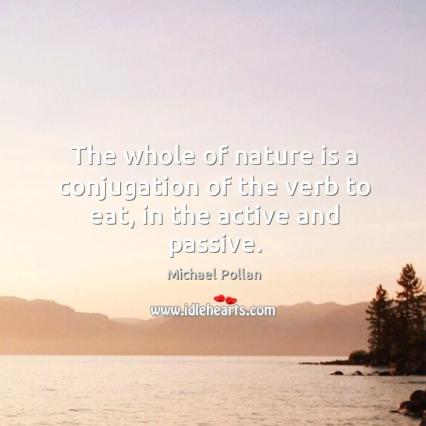 The whole of nature is a conjugation of the verb to eat, in the active and passive. Image