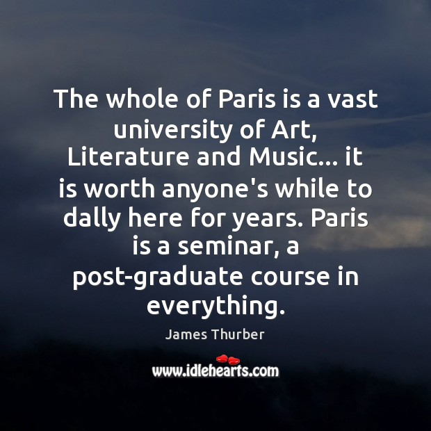 The whole of Paris is a vast university of Art, Literature and James Thurber Picture Quote