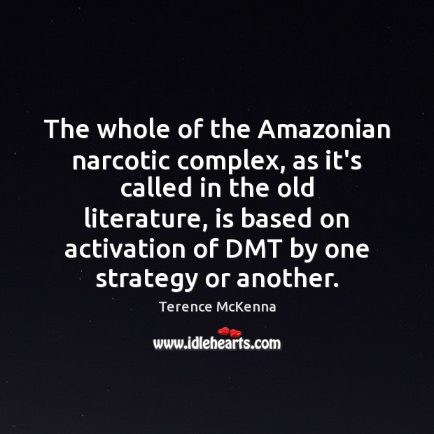 The whole of the Amazonian narcotic complex, as it's called in the Terence McKenna Picture Quote