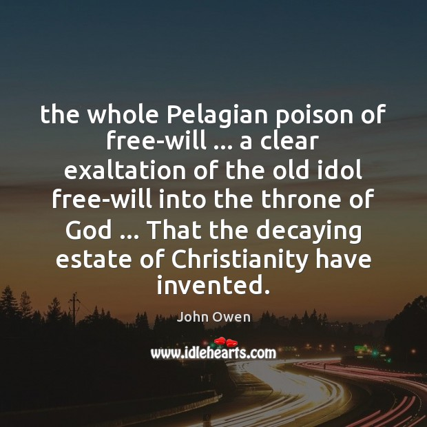 The whole Pelagian poison of free-will … a clear exaltation of the old John Owen Picture Quote