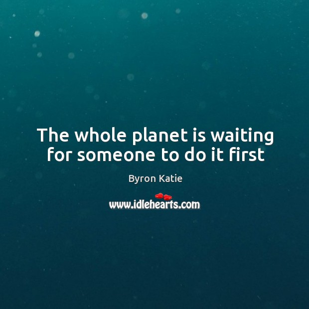 The whole planet is waiting for someone to do it first Image