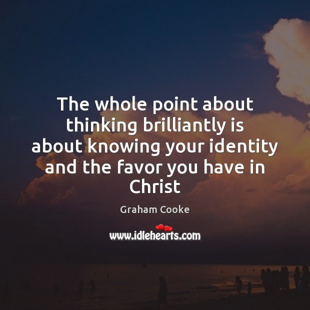 The whole point about thinking brilliantly is about knowing your identity and Image
