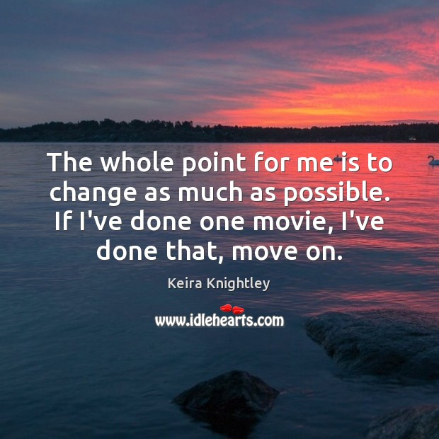 The whole point for me is to change as much as possible. Keira Knightley Picture Quote