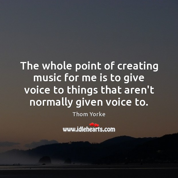 The whole point of creating music for me is to give voice Thom Yorke Picture Quote
