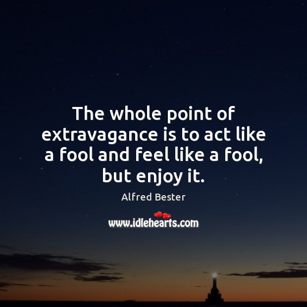 The whole point of extravagance is to act like a fool and feel like a fool, but enjoy it. Alfred Bester Picture Quote