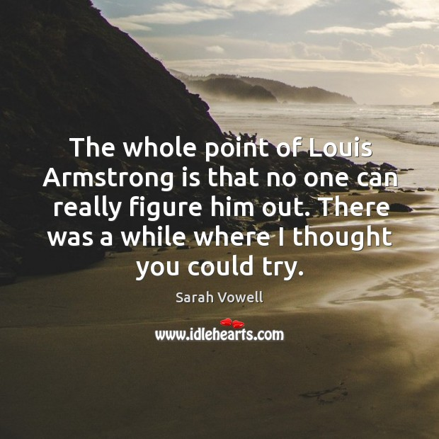 The whole point of louis armstrong is that no one can really figure him out. There was a while where I thought you could try. Sarah Vowell Picture Quote
