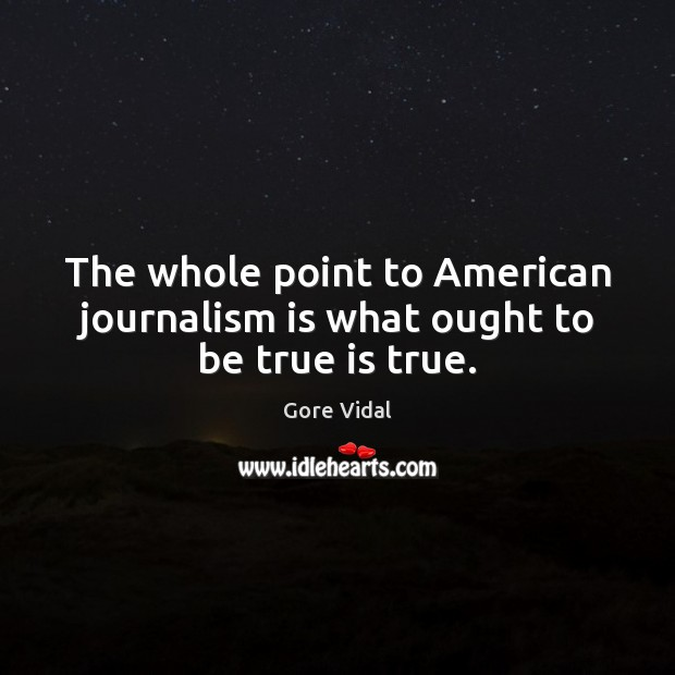 The whole point to American journalism is what ought to be true is true. Gore Vidal Picture Quote