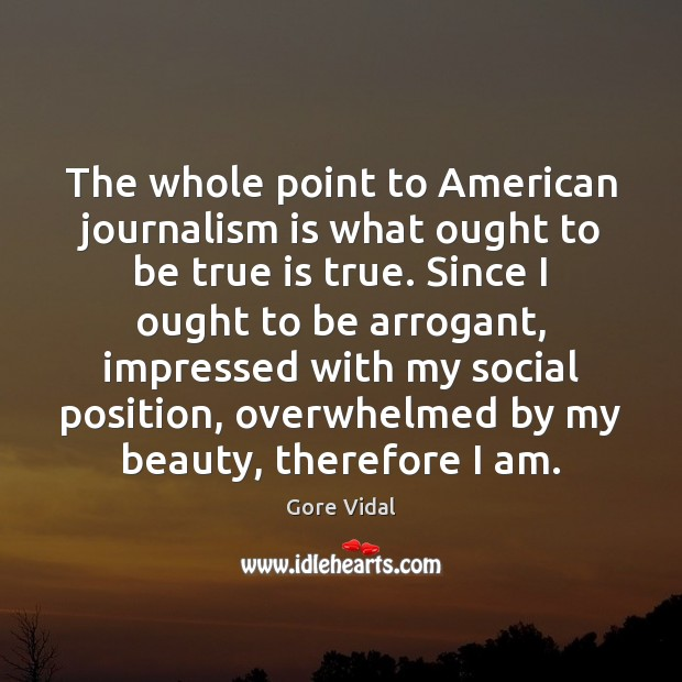 The whole point to American journalism is what ought to be true Gore Vidal Picture Quote