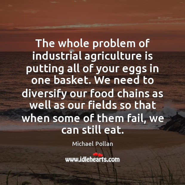 The whole problem of industrial agriculture is putting all of your eggs Agriculture Quotes Image