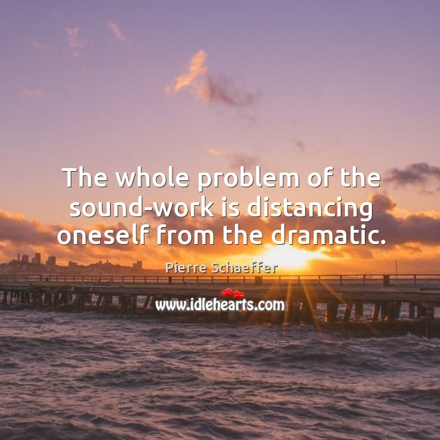 The whole problem of the sound-work is distancing oneself from the dramatic. Pierre Schaeffer Picture Quote
