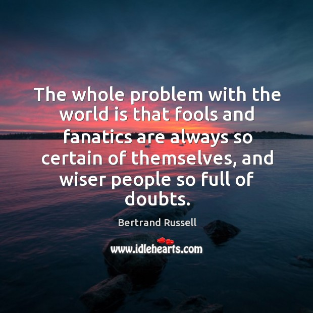 The whole problem with the world is that fools and fanatics are always so certain of Image