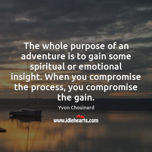 The whole purpose of an adventure is to gain some spiritual or Yvon Chouinard Picture Quote