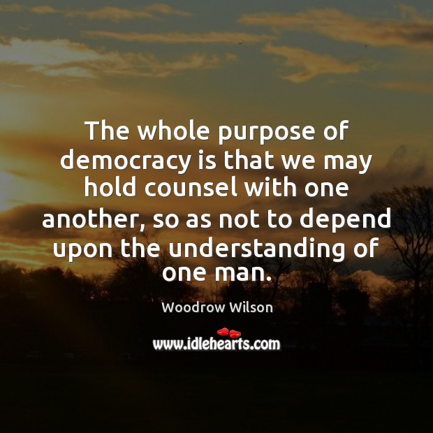 The whole purpose of democracy is that we may hold counsel with Image