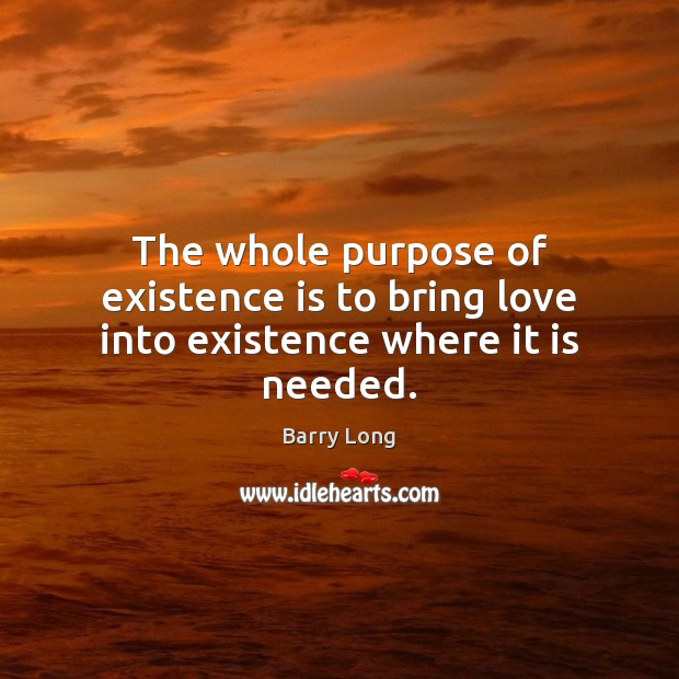 The whole purpose of existence is to bring love into existence where it is needed. Barry Long Picture Quote