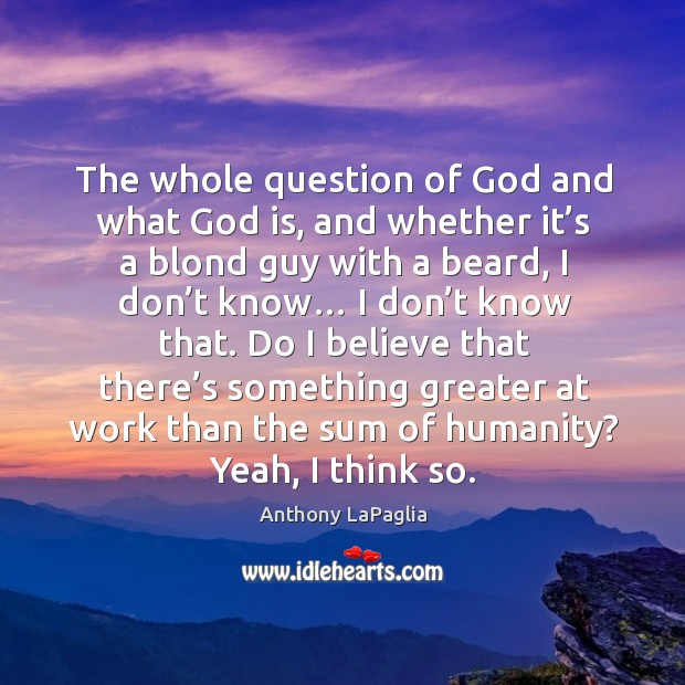 Image, The whole question of God and what God is, and whether it's a blond guy with a
