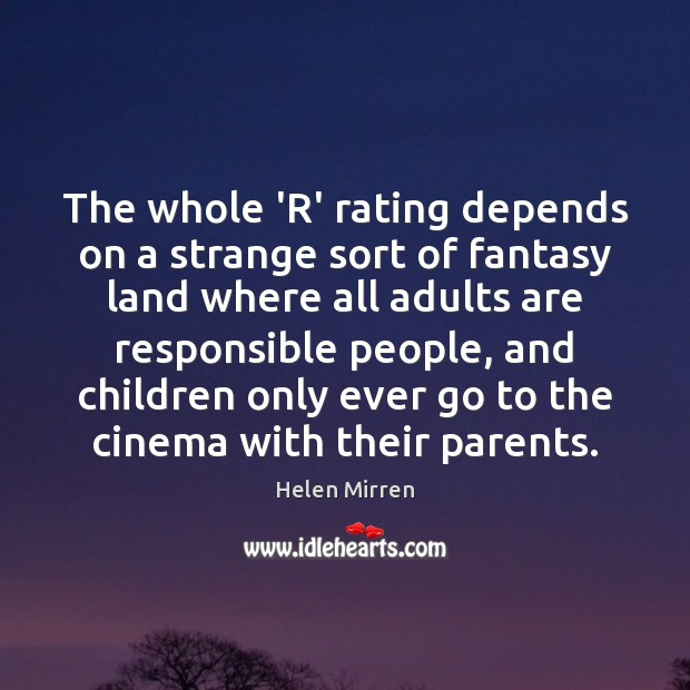 The whole 'R' rating depends on a strange sort of fantasy land Helen Mirren Picture Quote