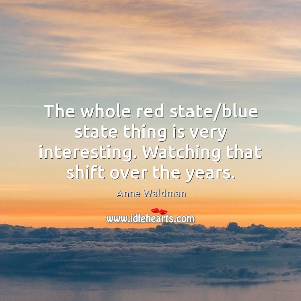The whole red state/blue state thing is very interesting. Watching that Anne Waldman Picture Quote