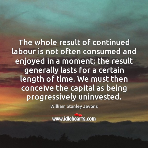 The whole result of continued labour is not often consumed and enjoyed William Stanley Jevons Picture Quote