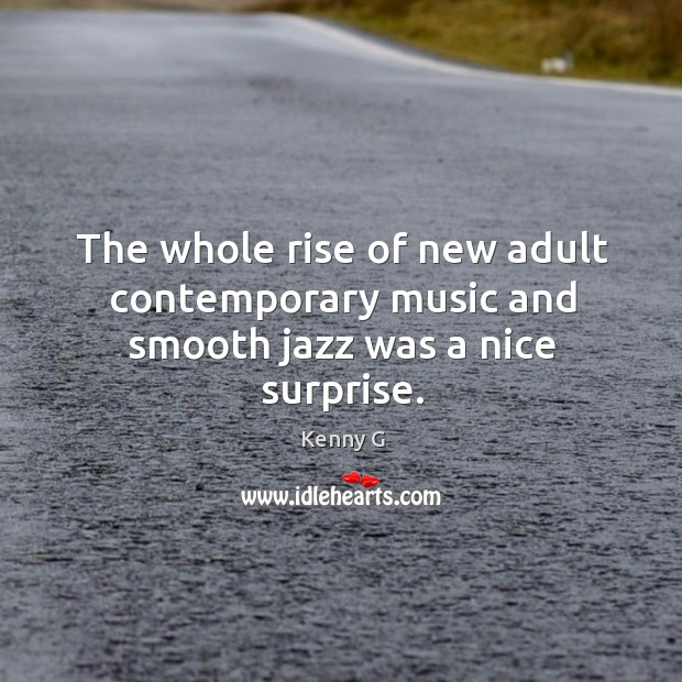 The whole rise of new adult contemporary music and smooth jazz was a nice surprise. Image