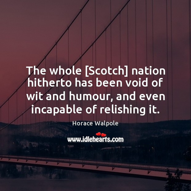 The whole [Scotch] nation hitherto has been void of wit and humour, Horace Walpole Picture Quote