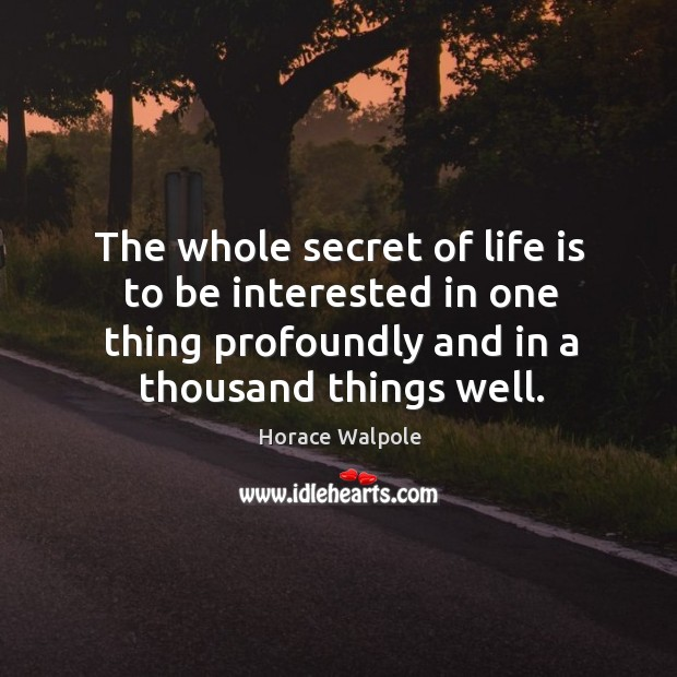 The whole secret of life is to be interested in one thing profoundly and in a thousand things well. Image