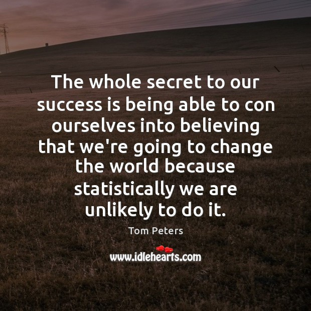 The whole secret to our success is being able to con ourselves Image
