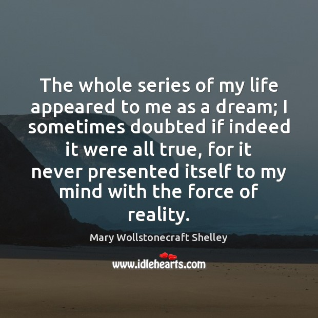 The whole series of my life appeared to me as a dream; Mary Wollstonecraft Shelley Picture Quote