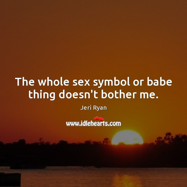 The whole sex symbol or babe thing doesn't bother me. Image