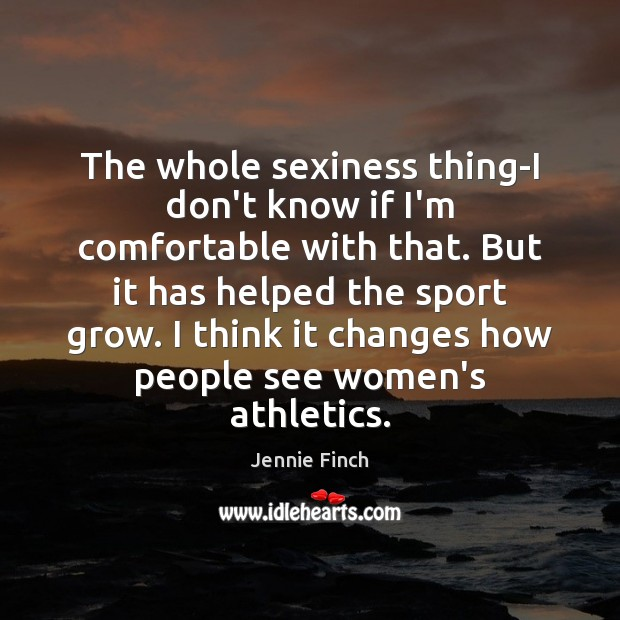 The whole sexiness thing-I don't know if I'm comfortable with that. But Jennie Finch Picture Quote
