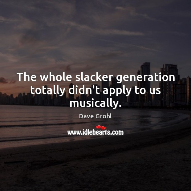 The whole slacker generation totally didn't apply to us musically. Image