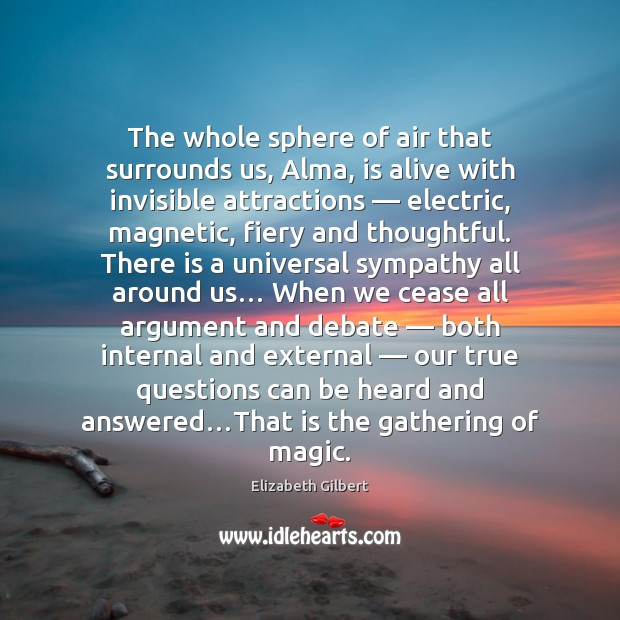 The whole sphere of air that surrounds us, Alma, is alive with Image