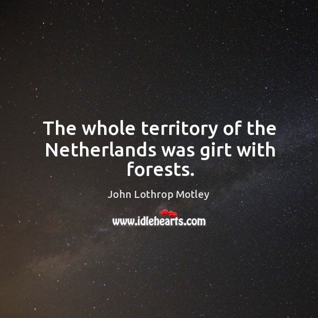 The whole territory of the netherlands was girt with forests. John Lothrop Motley Picture Quote