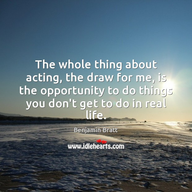 The whole thing about acting, the draw for me, is the opportunity Real Life Quotes Image