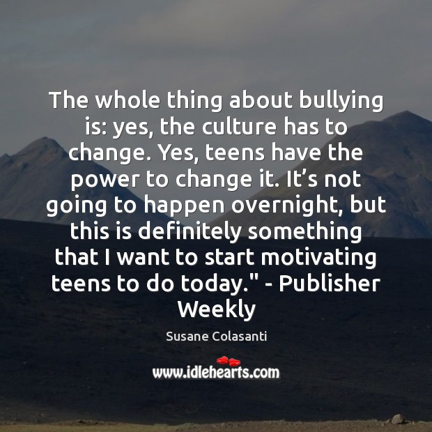 The whole thing about bullying is: yes, the culture has to change. Teen Quotes Image