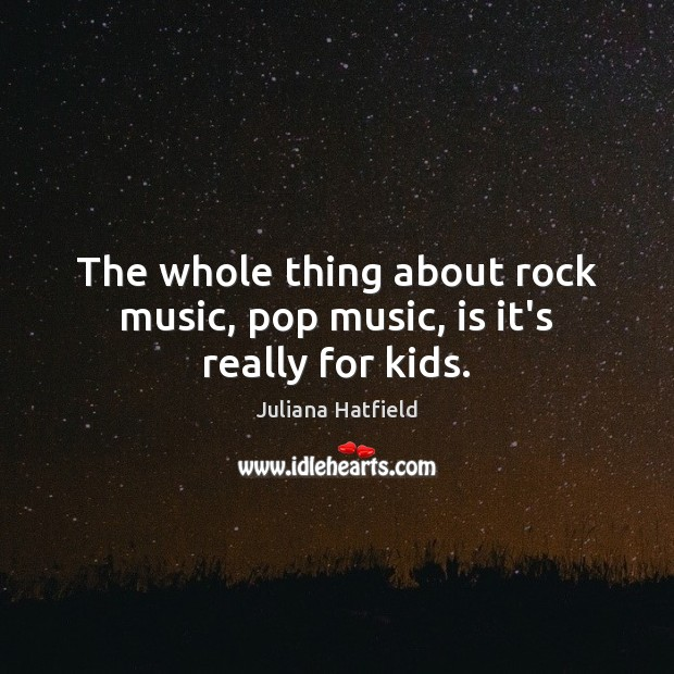 The whole thing about rock music, pop music, is it's really for kids. Juliana Hatfield Picture Quote