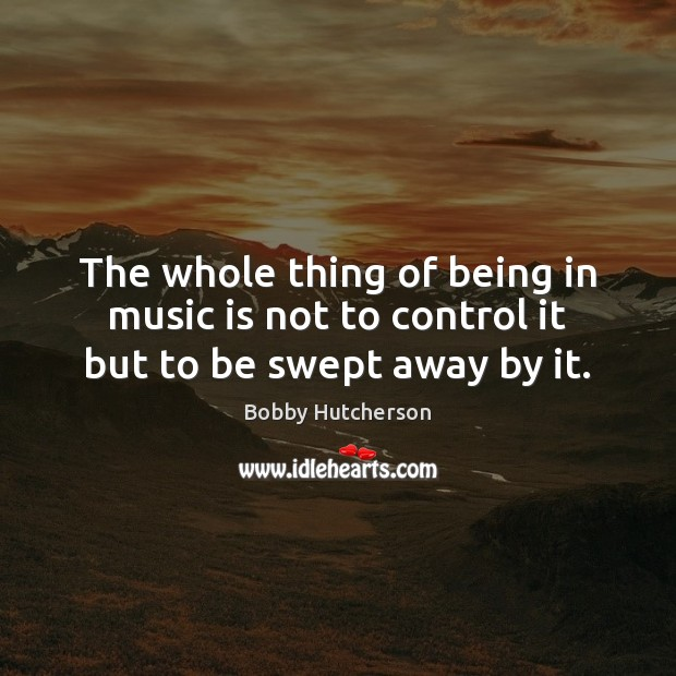 Image, The whole thing of being in music is not to control it but to be swept away by it.