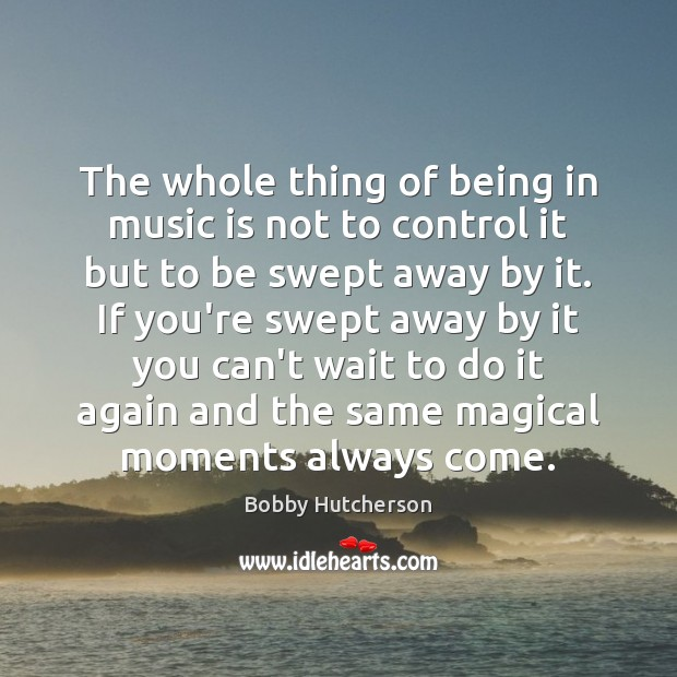 Image, The whole thing of being in music is not to control it
