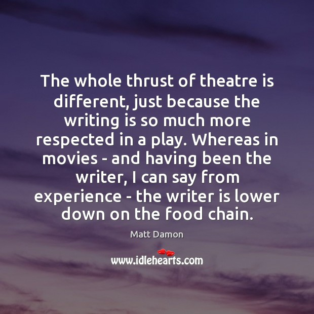 The whole thrust of theatre is different, just because the writing is Image