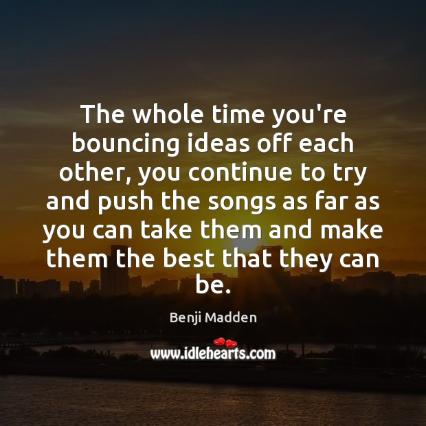 The whole time you're bouncing ideas off each other, you continue to Benji Madden Picture Quote