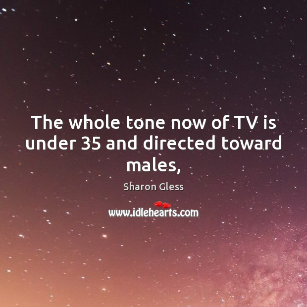 Sharon Gless Picture Quote image saying: The whole tone now of TV is under 35 and directed toward males,