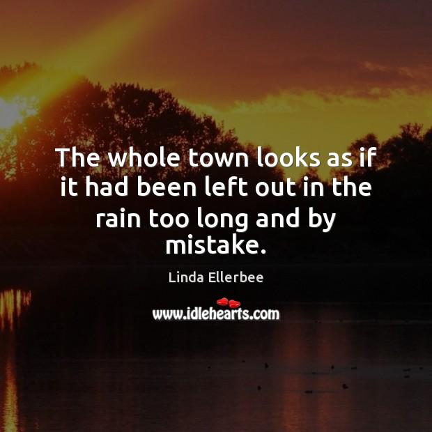 The whole town looks as if it had been left out in the rain too long and by mistake. Linda Ellerbee Picture Quote