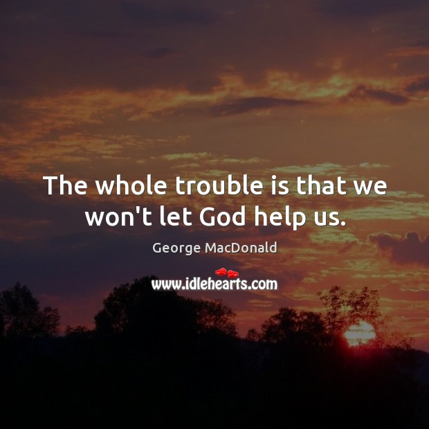 The whole trouble is that we won't let God help us. George MacDonald Picture Quote