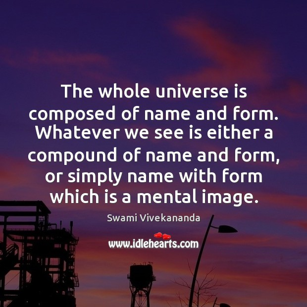 The whole universe is composed of name and form. Whatever we see Image