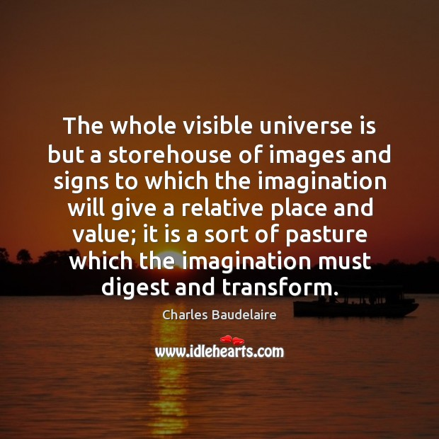 The whole visible universe is but a storehouse of images and signs Charles Baudelaire Picture Quote