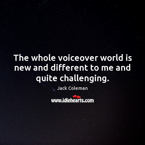 The whole voiceover world is new and different to me and quite challenging. World Quotes Image