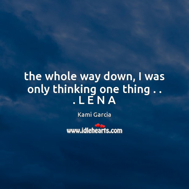 The whole way down, I was only thinking one thing . . . L E N A Kami Garcia Picture Quote
