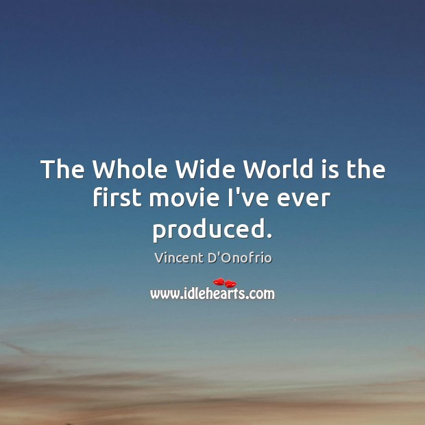 The Whole Wide World is the first movie I've ever produced. Vincent D'Onofrio Picture Quote