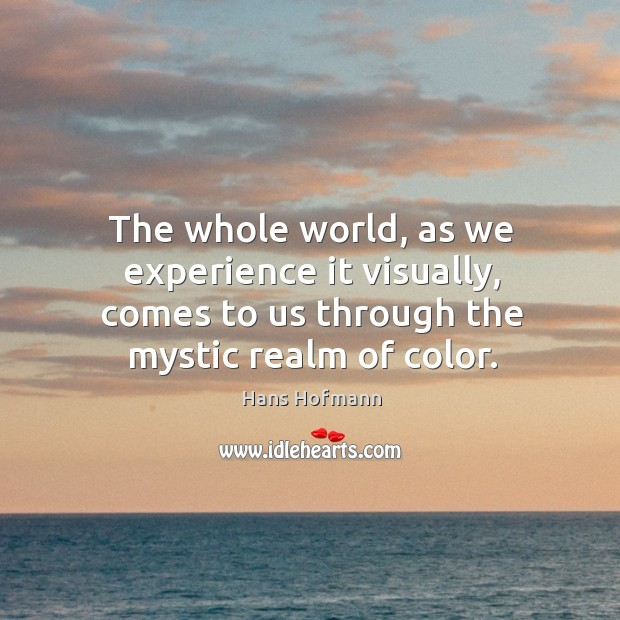 The whole world, as we experience it visually, comes to us through the mystic realm of color. Hans Hofmann Picture Quote